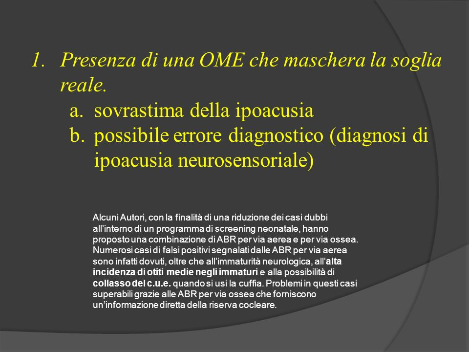 1.Presenza di una OME che maschera la soglia reale. a.sovrastima della ipoacusia b.possibile errore diagnostico (diagnosi di ipoacusia neurosensoriale