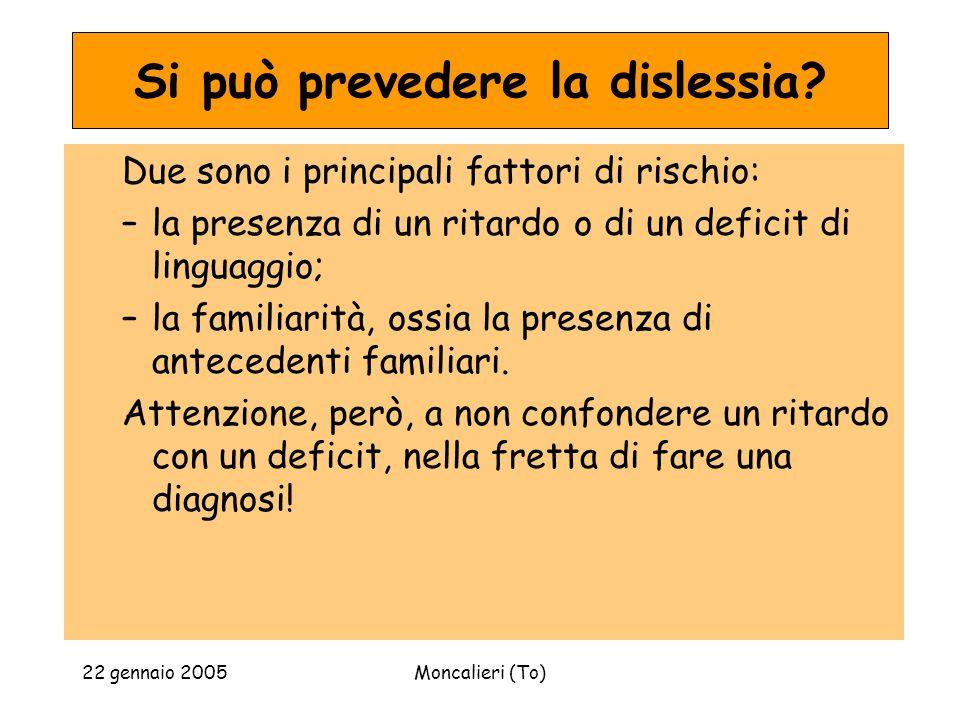 22 gennaio 2005Moncalieri (To) Si può prevedere la dislessia? Due sono i principali fattori di rischio: –la presenza di un ritardo o di un deficit di