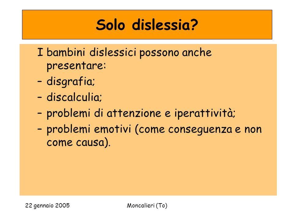 22 gennaio 2005Moncalieri (To) Solo dislessia? I bambini dislessici possono anche presentare: –disgrafia; –discalculia; –problemi di attenzione e iper