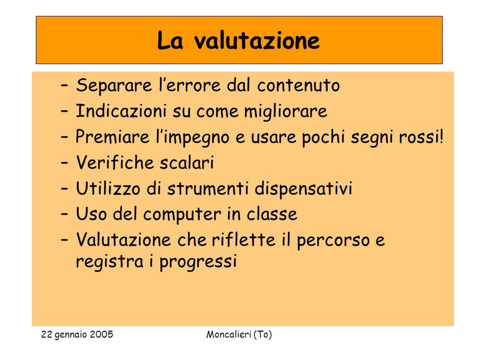 22 gennaio 2005Moncalieri (To) La valutazione –Separare lerrore dal contenuto –Indicazioni su come migliorare –Premiare limpegno e usare pochi segni r