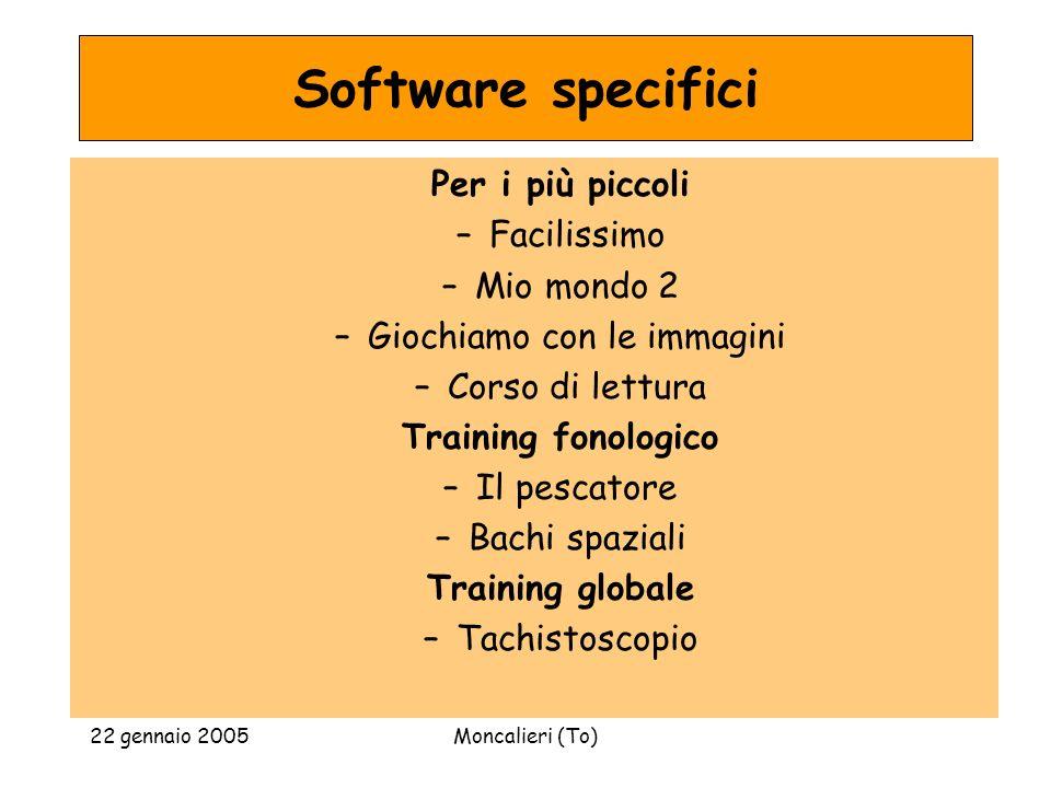 22 gennaio 2005Moncalieri (To) Software specifici Per i più piccoli –Facilissimo –Mio mondo 2 –Giochiamo con le immagini –Corso di lettura Training fo