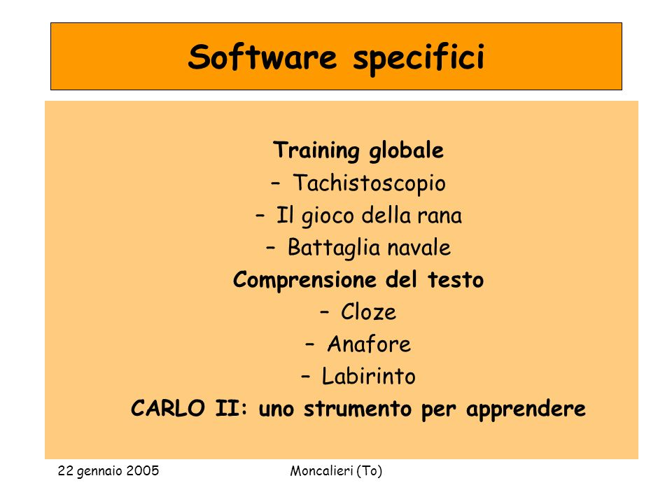 22 gennaio 2005Moncalieri (To) Software specifici Training globale –Tachistoscopio –Il gioco della rana –Battaglia navale Comprensione del testo –Cloze –Anafore –Labirinto CARLO II: uno strumento per apprendere