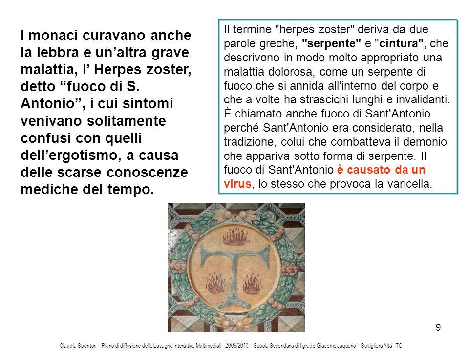 9 I monaci curavano anche la lebbra e unaltra grave malattia, l Herpes zoster, detto fuoco di S. Antonio, i cui sintomi venivano solitamente confusi c