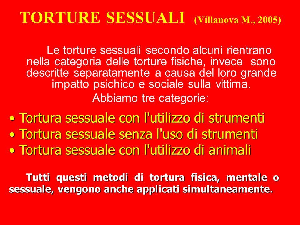 TORTURE SESSUALI (Villanova M., 2005) Le torture sessuali secondo alcuni rientrano nella categoria delle torture fisiche, invece sono descritte separatamente a causa del loro grande impatto psichico e sociale sulla vittima.