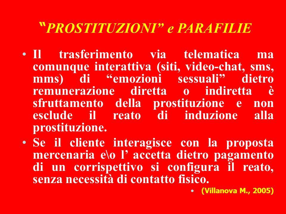 PROSTITUZIONI e PARAFILIE Il trasferimento via telematica ma comunque interattiva (siti, video-chat, sms, mms) di emozioni sessuali dietro remunerazione diretta o indiretta è sfruttamento della prostituzione e non esclude il reato di induzione alla prostituzione.