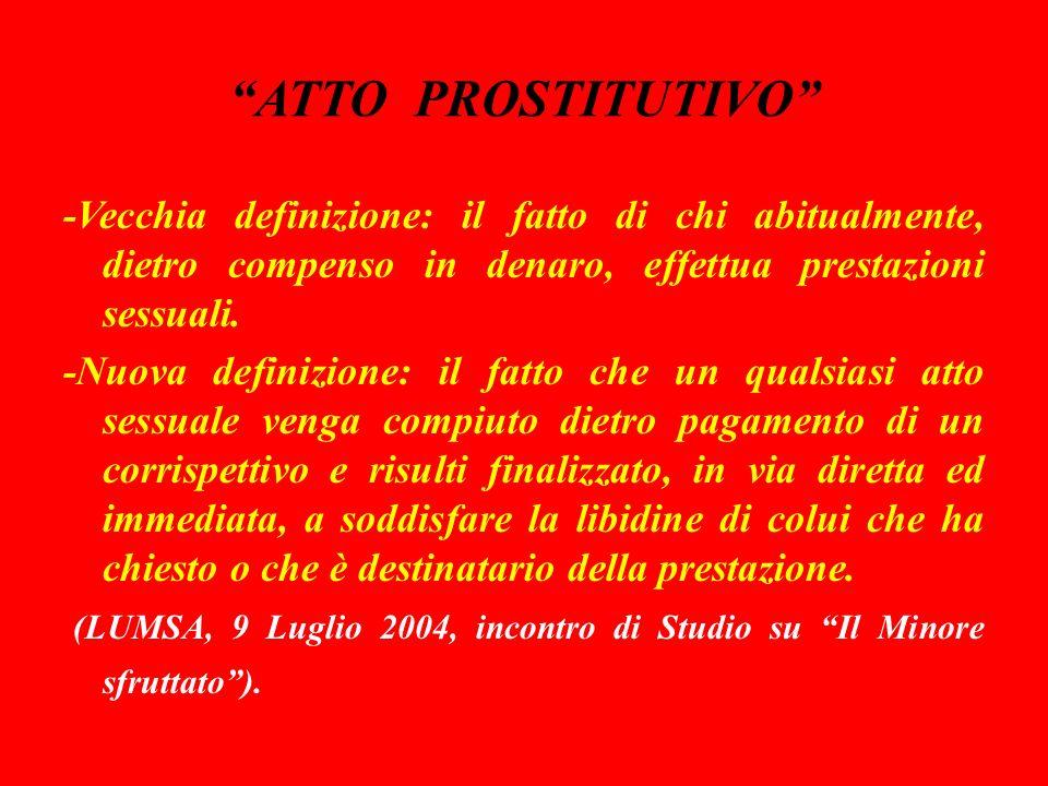 ATTO PROSTITUTIVO -Vecchia definizione: il fatto di chi abitualmente, dietro compenso in denaro, effettua prestazioni sessuali.