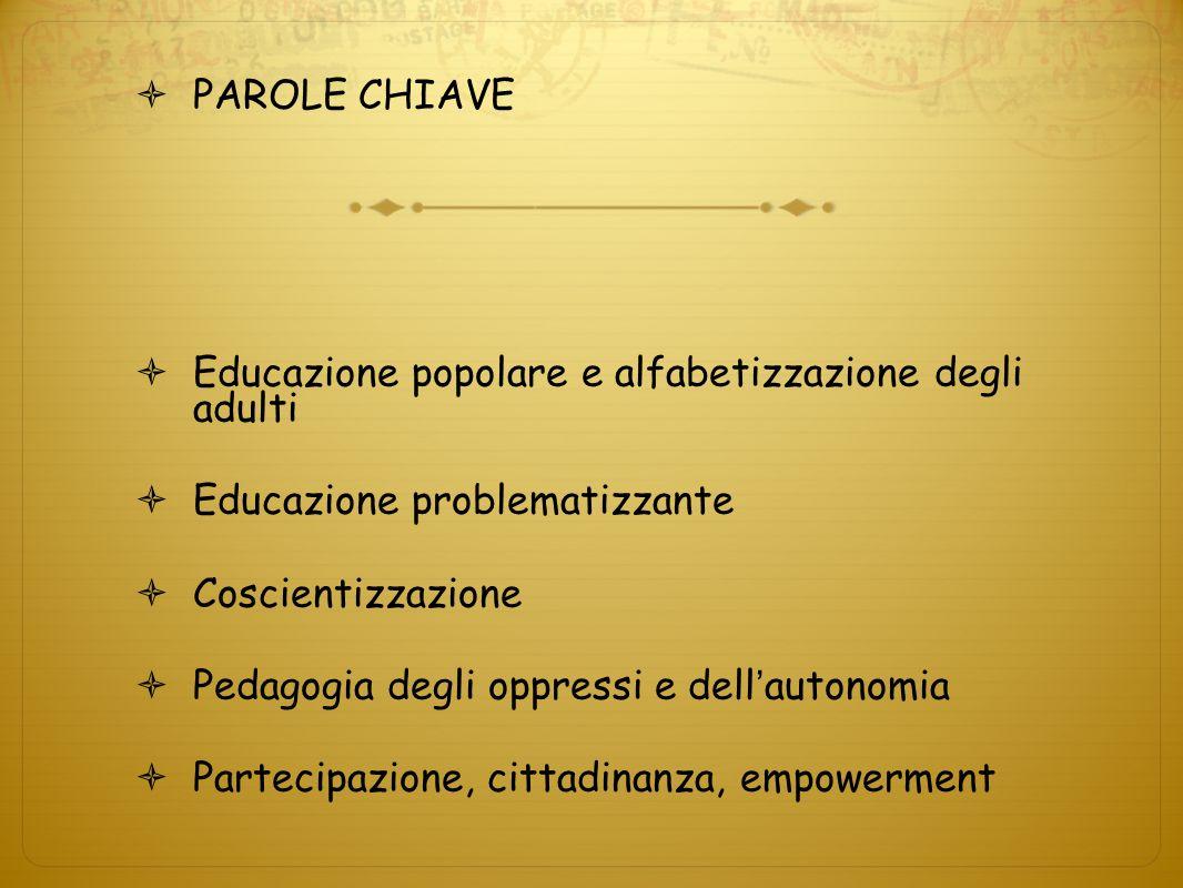 PAROLE CHIAVE Educazione popolare e alfabetizzazione degli adulti Educazione problematizzante Coscientizzazione Pedagogia degli oppressi e dell autono