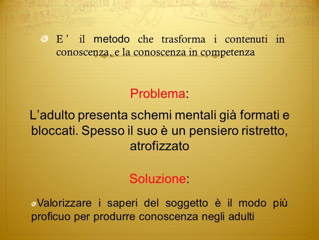 E il metodo che trasforma i contenuti in conoscenza, e la conoscenza in competenza Ladulto presenta schemi mentali già formati e bloccati. Spesso il s