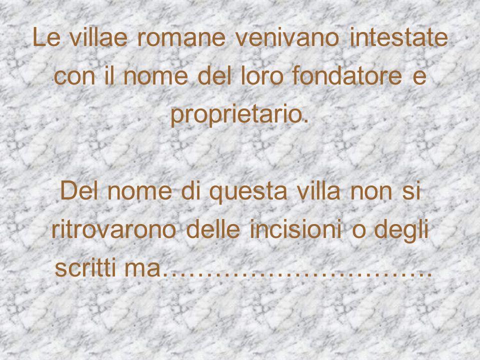 Le villae romane venivano intestate con il nome del loro fondatore e proprietario. Del nome di questa villa non si ritrovarono delle incisioni o degli