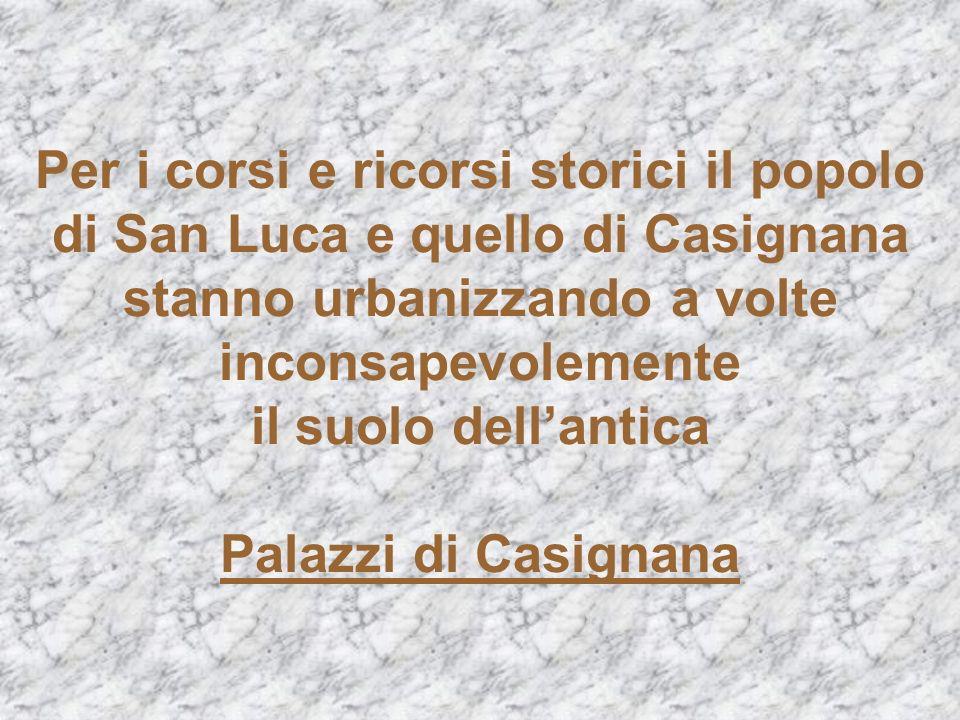 Per i corsi e ricorsi storici il popolo di San Luca e quello di Casignana stanno urbanizzando a volte inconsapevolemente il suolo dellantica Palazzi d