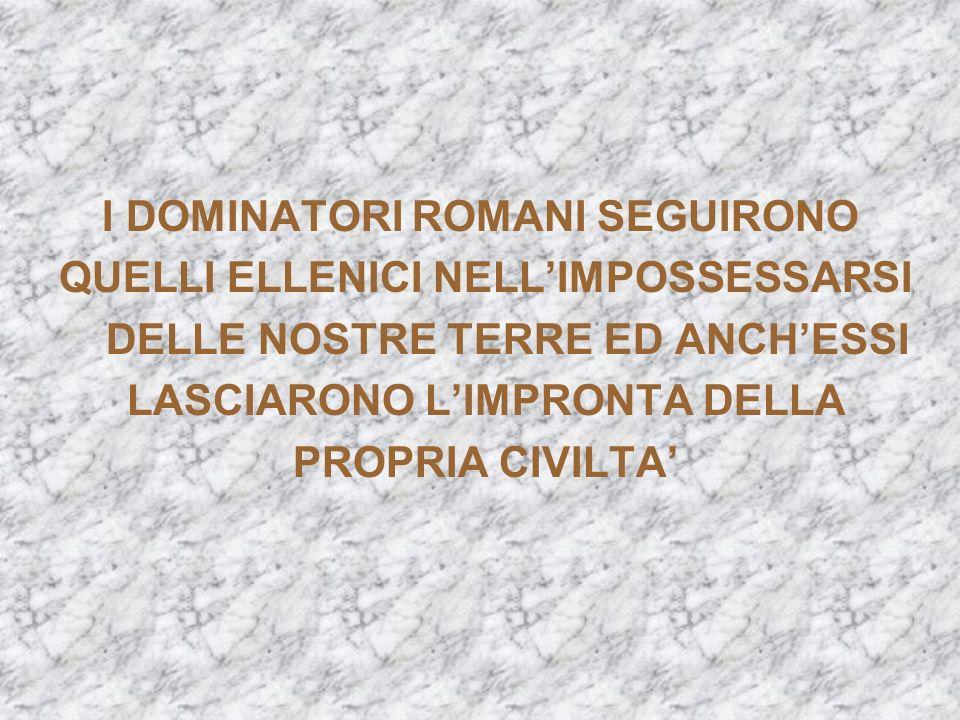 I DOMINATORI ROMANI SEGUIRONO QUELLI ELLENICI NELLIMPOSSESSARSI DELLE NOSTRE TERRE ED ANCHESSI LASCIARONO LIMPRONTA DELLA PROPRIA CIVILTA