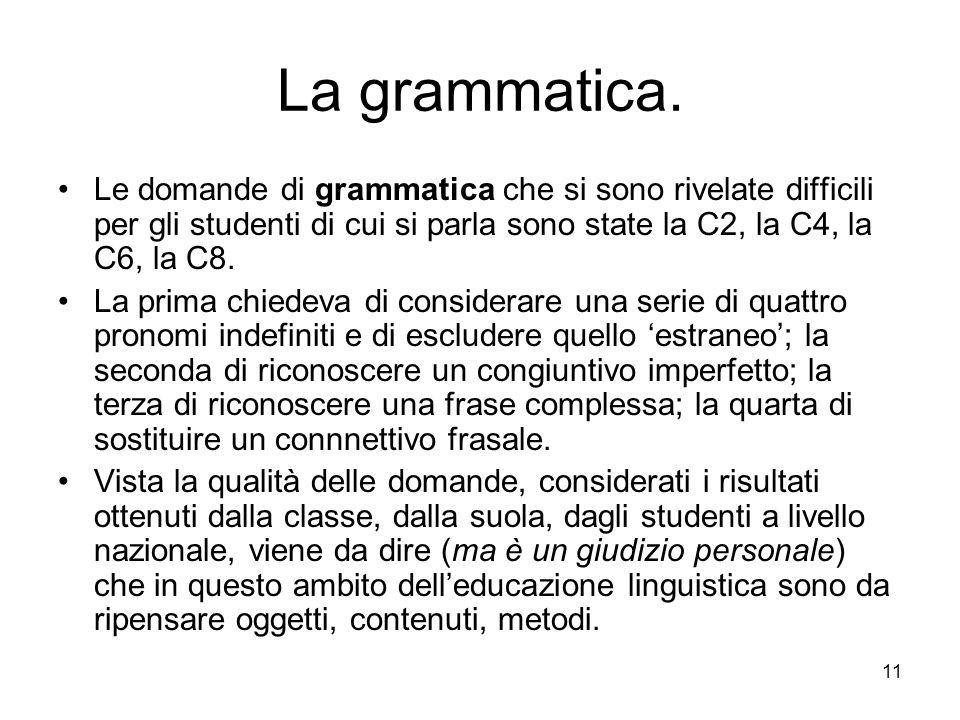 11 La grammatica. Le domande di grammatica che si sono rivelate difficili per gli studenti di cui si parla sono state la C2, la C4, la C6, la C8. La p