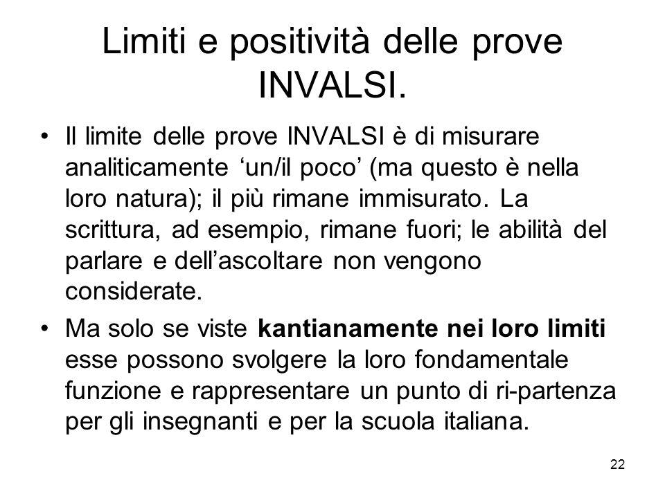 22 Limiti e positività delle prove INVALSI. Il limite delle prove INVALSI è di misurare analiticamente un/il poco (ma questo è nella loro natura); il
