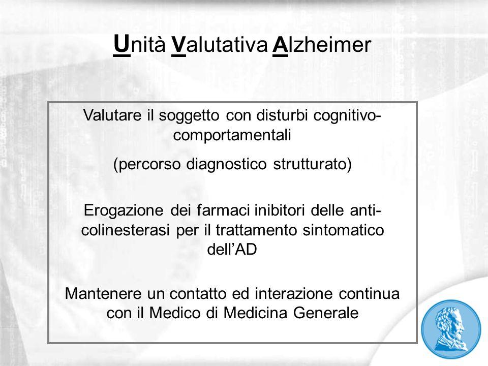 U nità Valutativa Alzheimer Valutare il soggetto con disturbi cognitivo- comportamentali (percorso diagnostico strutturato) Erogazione dei farmaci ini