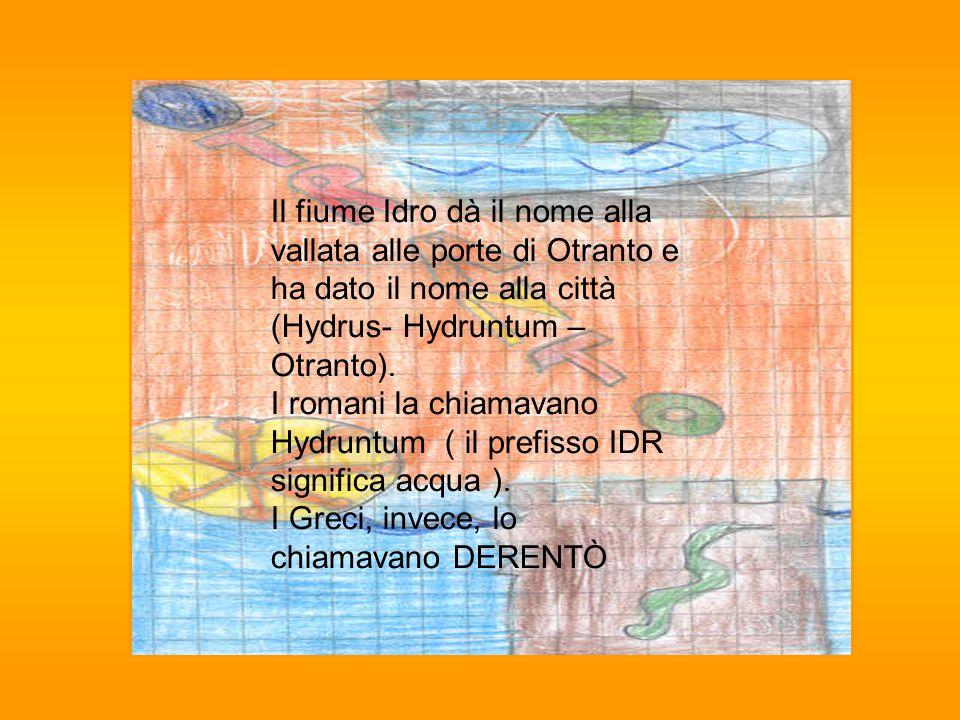 Il fiume Idro dà il nome alla vallata alle porte di Otranto e ha dato il nome alla città (Hydrus- Hydruntum – Otranto). I romani la chiamavano Hydrunt
