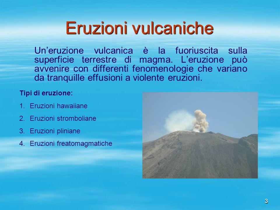 3 Eruzioni vulcaniche Uneruzione vulcanica è la fuoriuscita sulla superficie terrestre di magma. Leruzione può avvenire con differenti fenomenologie c