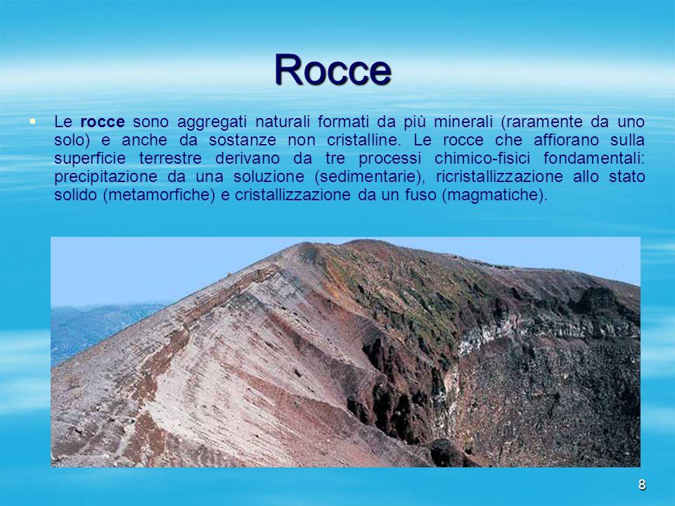 8 Rocce Le rocce sono aggregati naturali formati da più minerali (raramente da uno solo) e anche da sostanze non cristalline. Le rocce che affiorano s