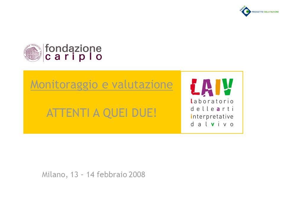 Milano, 13 – 14 febbraio 2008 Monitoraggio e valutazione ATTENTI A QUEI DUE!