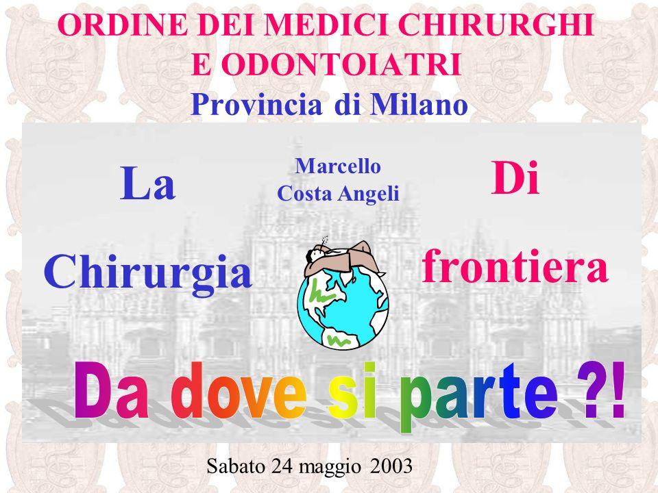 ORDINE DEI MEDICI CHIRURGHI E ODONTOIATRI Provincia di Milano Sabato 24 maggio 2003 Marcello Costa Angeli La Chirurgia Di frontiera
