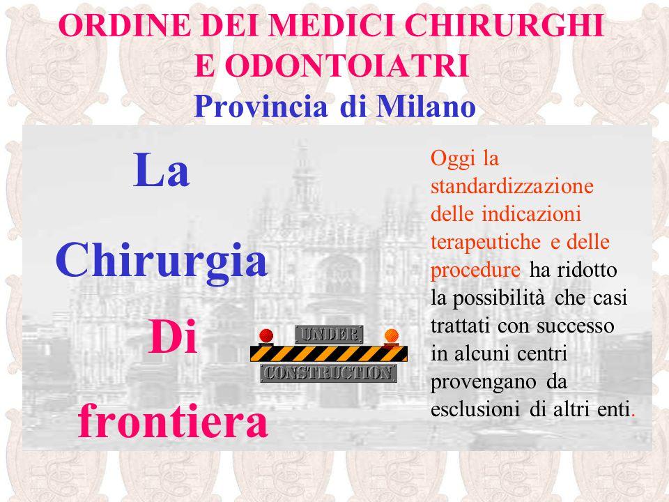 ORDINE DEI MEDICI CHIRURGHI E ODONTOIATRI Provincia di Milano La Chirurgia Di frontiera Oggi la standardizzazione delle indicazioni terapeutiche e del