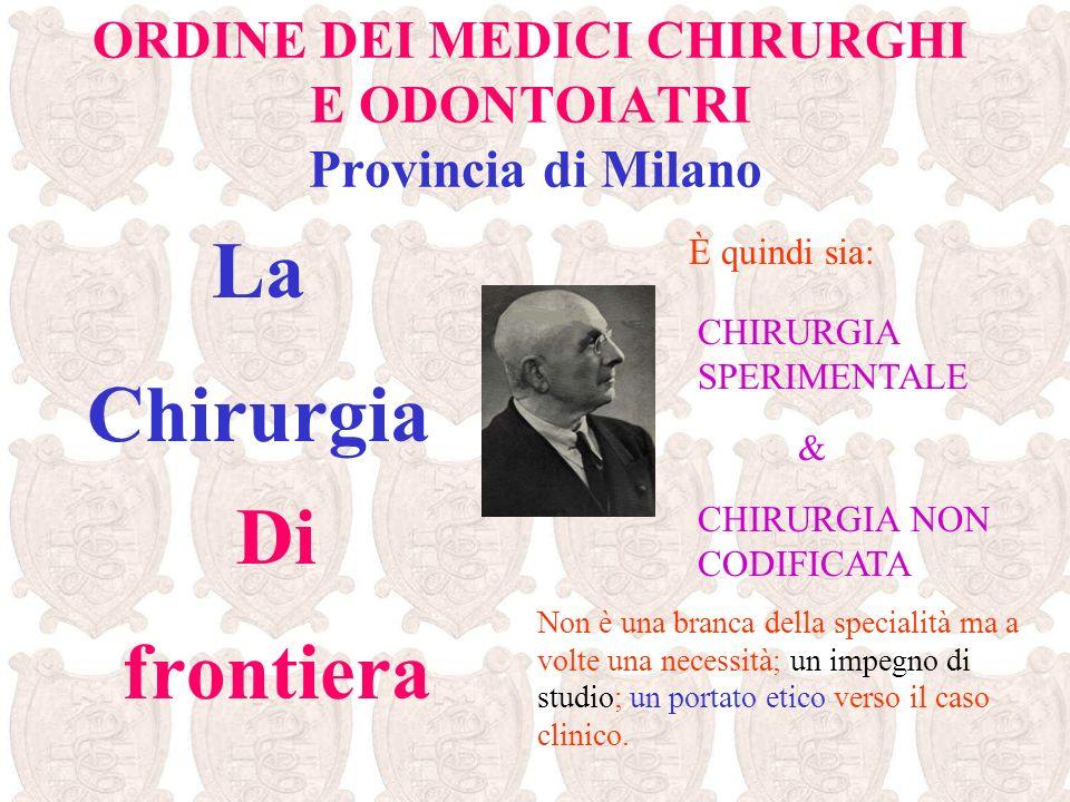 ORDINE DEI MEDICI CHIRURGHI E ODONTOIATRI Provincia di Milano La Chirurgia Di frontiera È quindi sia: CHIRURGIA SPERIMENTALE CHIRURGIA NON CODIFICATA