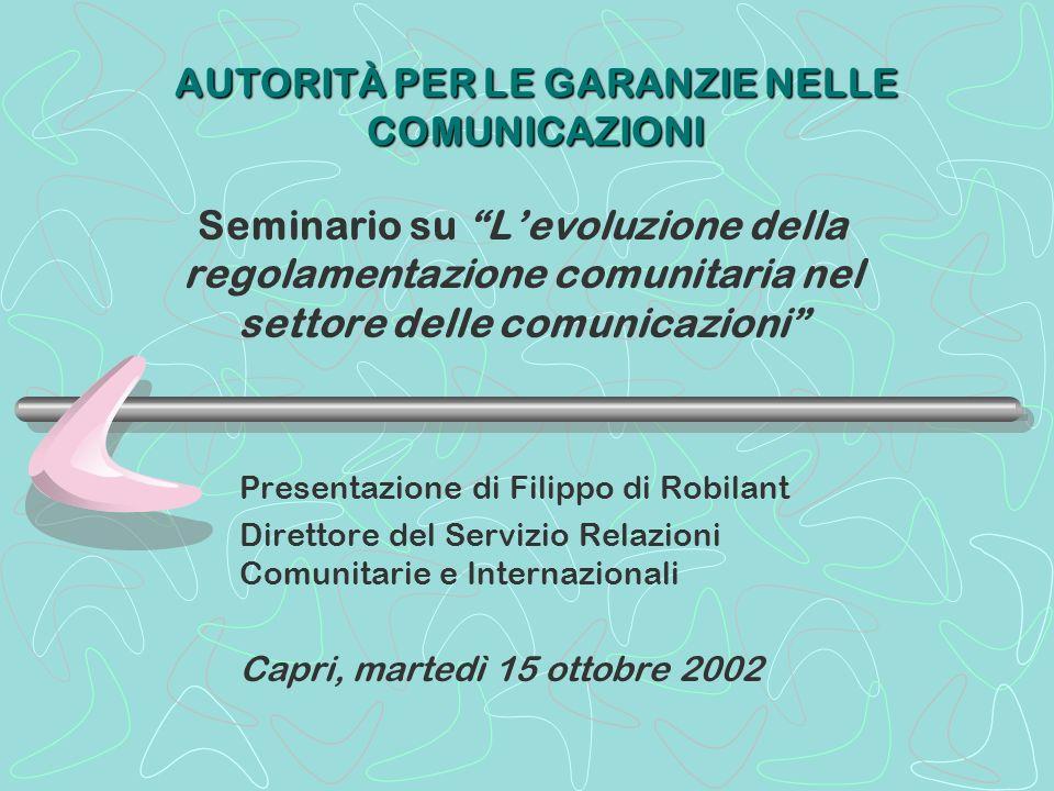 AUTORITÀ PER LE GARANZIE NELLE COMUNICAZIONI Seminario su Levoluzione della regolamentazione comunitaria nel settore delle comunicazioni Presentazione di Filippo di Robilant Direttore del Servizio Relazioni Comunitarie e Internazionali Capri, martedì 15 ottobre 2002