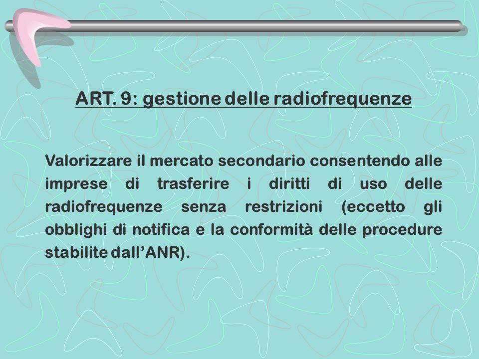 ART. 9: gestione delle radiofrequenze Valorizzare il mercato secondario consentendo alle imprese di trasferire i diritti di uso delle radiofrequenze s
