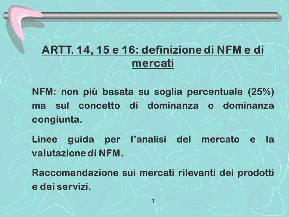 ARTT. 14, 15 e 16: definizione di NFM e di mercati NFM: non più basata su soglia percentuale (25%) ma sul concetto di dominanza o dominanza congiunta.