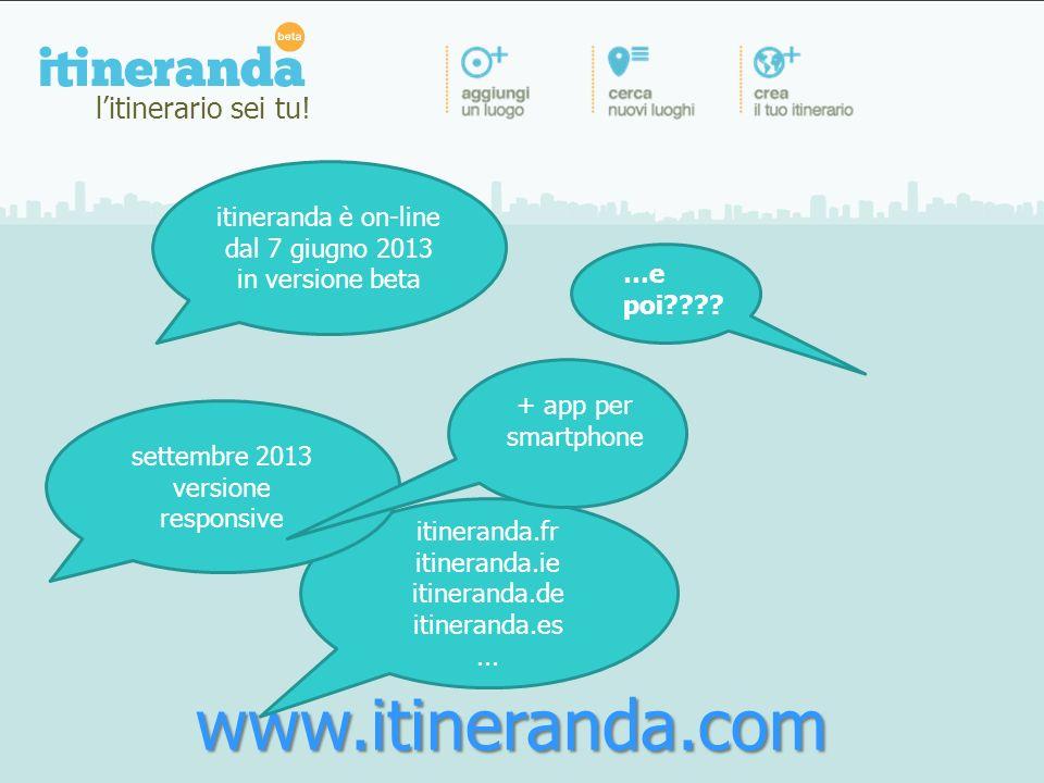 www.itineranda.com …e poi???? itineranda è on-line dal 7 giugno 2013 in versione beta itineranda.fr itineranda.ie itineranda.de itineranda.es... sette