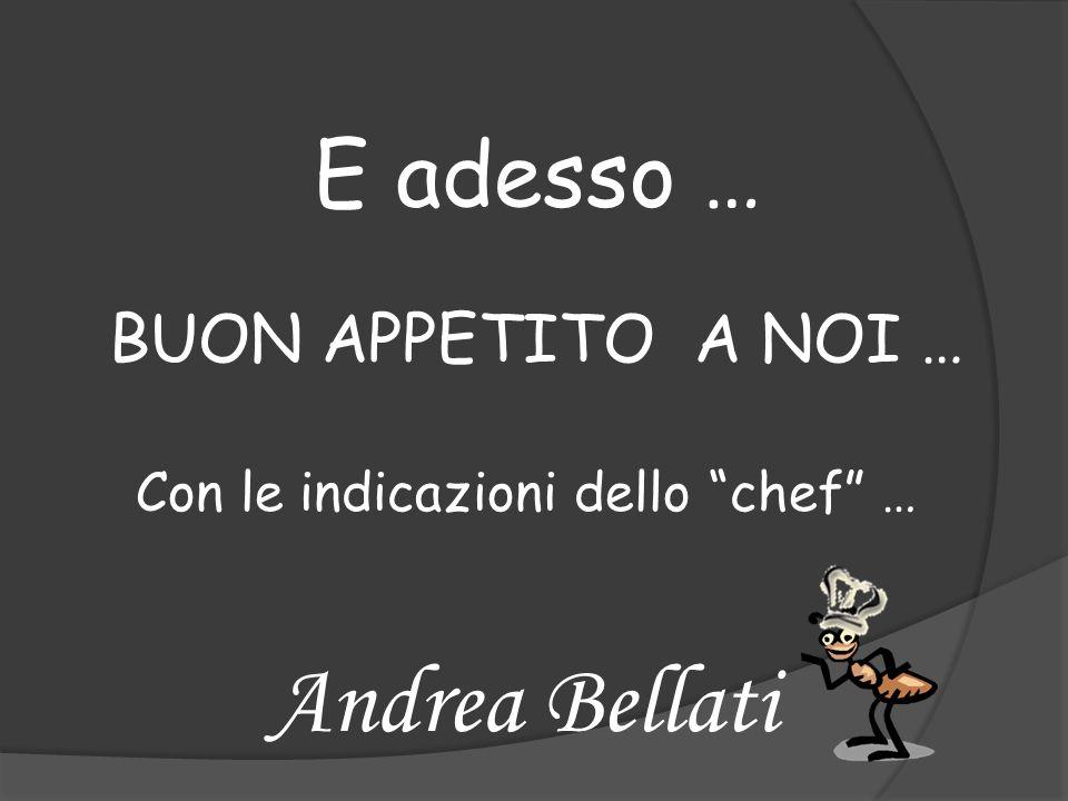 E adesso … BUON APPETITO A NOI … Con le indicazioni dello chef … Andrea Bellati