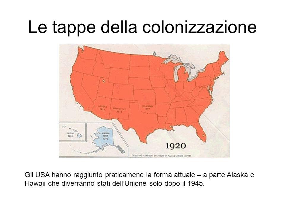 Le tappe della colonizzazione Gli USA hanno raggiunto praticamene la forma attuale – a parte Alaska e Hawaii che diverranno stati dellUnione solo dopo il 1945.