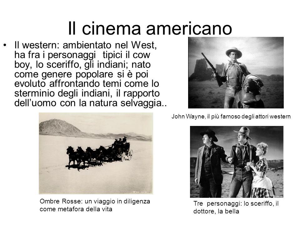 Il cinema americano Il western: ambientato nel West, ha fra i personaggi tipici il cow boy, lo sceriffo, gli indiani; nato come genere popolare si è poi evoluto affrontando temi come lo sterminio degli indiani, il rapporto delluomo con la natura selvaggia..