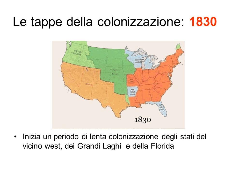 Le tappe della colonizzazione: 1830 Inizia un periodo di lenta colonizzazione degli stati del vicino west, dei Grandi Laghi e della Florida