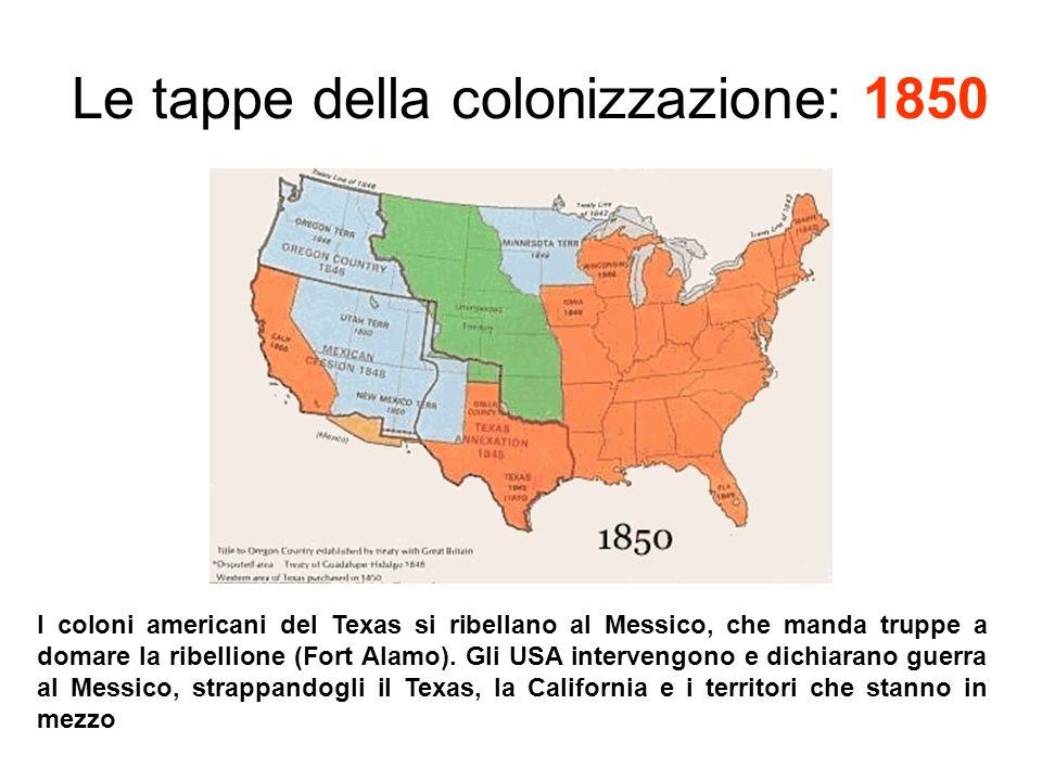 Le tappe della colonizzazione: 1850 I coloni americani del Texas si ribellano al Messico, che manda truppe a domare la ribellione (Fort Alamo).