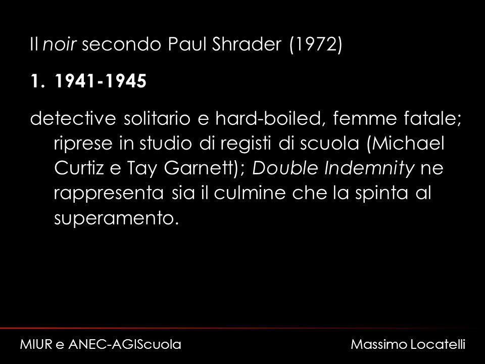 Il noir secondo Paul Shrader (1972) 1.1941-1945 detective solitario e hard-boiled, femme fatale; riprese in studio di registi di scuola (Michael Curtiz e Tay Garnett); Double Indemnity ne rappresenta sia il culmine che la spinta al superamento.