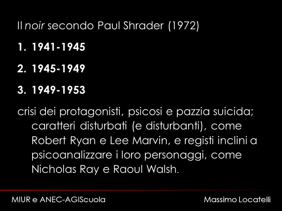Il noir secondo Paul Shrader (1972) 1.1941-1945 2.1945-1949 3.1949-1953 crisi dei protagonisti, psicosi e pazzia suicida; caratteri disturbati (e disturbanti), come Robert Ryan e Lee Marvin, e registi inclini a psicoanalizzare i loro personaggi, come Nicholas Ray e Raoul Walsh.