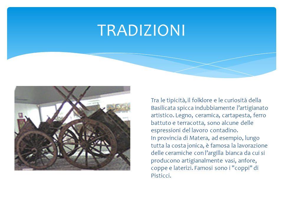TRADIZIONI Tra le tipicità, il folklore e le curiosità della Basilicata spicca indubbiamente lartigianato artistico. Legno, ceramica, cartapesta, ferr