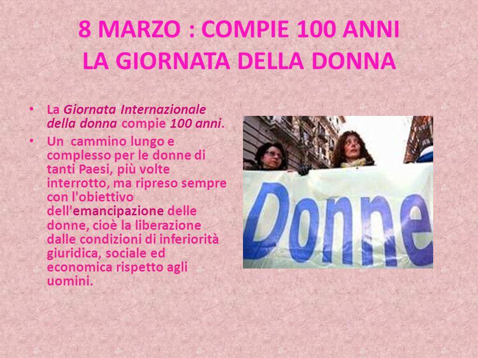 8 MARZO : COMPIE 100 ANNI LA GIORNATA DELLA DONNA La Giornata Internazionale della donna compie 100 anni.