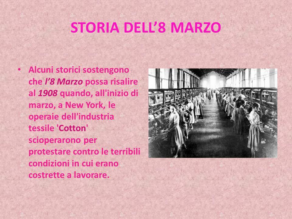 STORIA DELL8 MARZO Alcuni storici sostengono che l8 Marzo possa risalire al 1908 quando, all inizio di marzo, a New York, le operaie dell industria tessile Cotton scioperarono per protestare contro le terribili condizioni in cui erano costrette a lavorare.