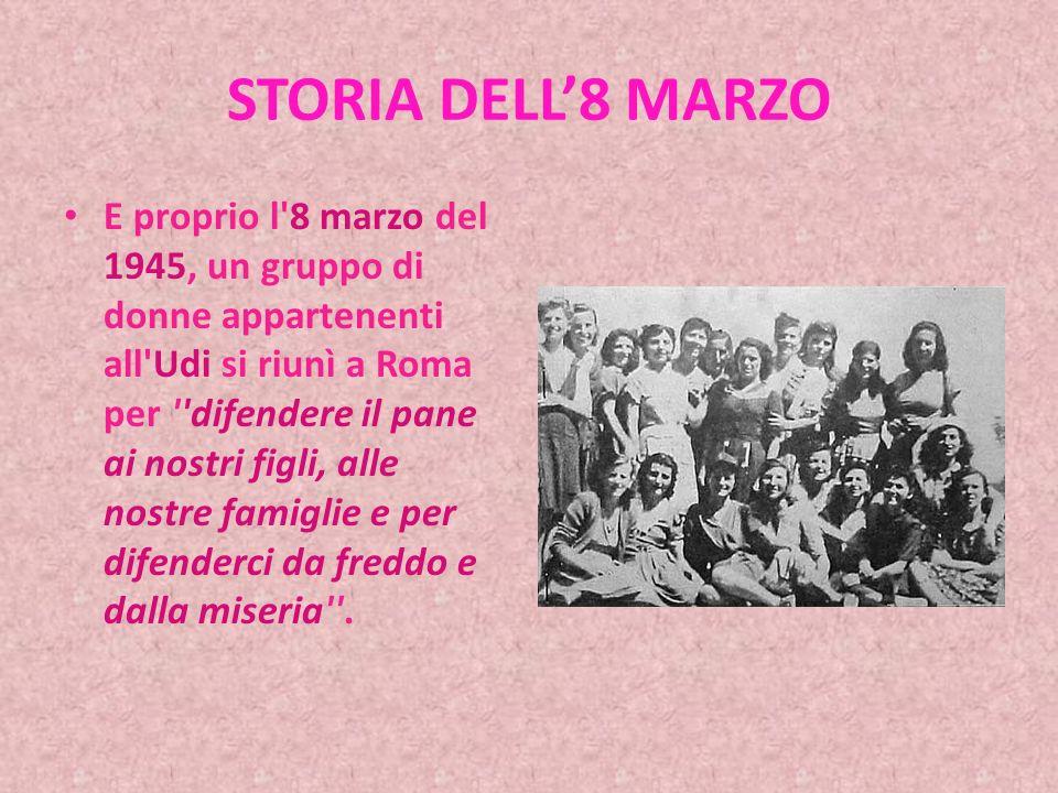 STORIA DELL8 MARZO E proprio l 8 marzo del 1945, un gruppo di donne appartenenti all Udi si riunì a Roma per difendere il pane ai nostri figli, alle nostre famiglie e per difenderci da freddo e dalla miseria .