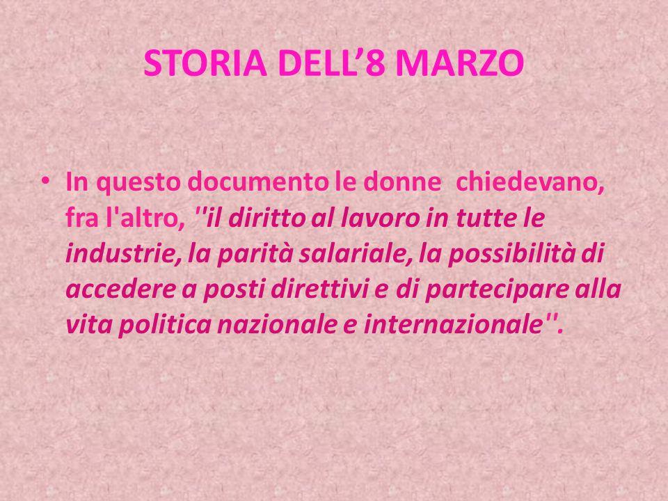 STORIA DELL8 MARZO In questo documento le donne chiedevano, fra l altro, il diritto al lavoro in tutte le industrie, la parità salariale, la possibilità di accedere a posti direttivi e di partecipare alla vita politica nazionale e internazionale .
