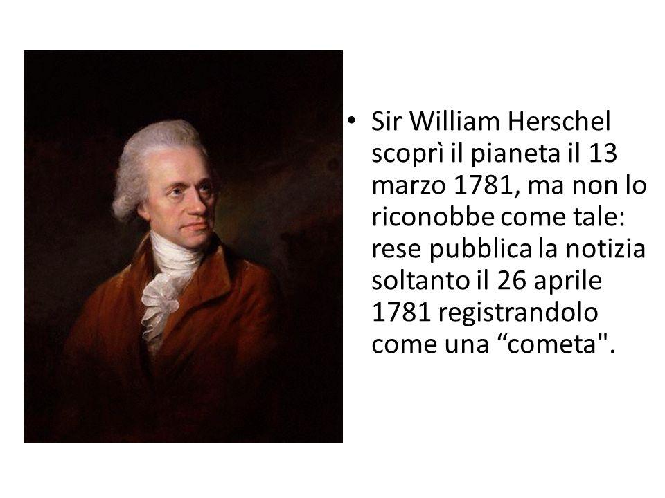 Sir William Herschel scoprì il pianeta il 13 marzo 1781, ma non lo riconobbe come tale: rese pubblica la notizia soltanto il 26 aprile 1781 registrand
