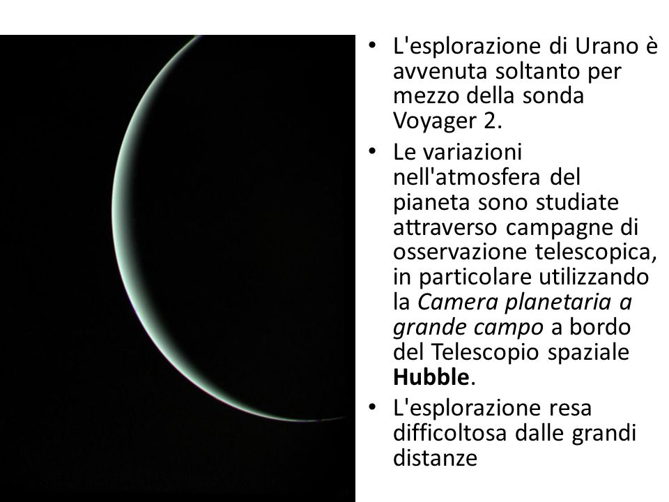 L'esplorazione di Urano è avvenuta soltanto per mezzo della sonda Voyager 2. Le variazioni nell'atmosfera del pianeta sono studiate attraverso campagn