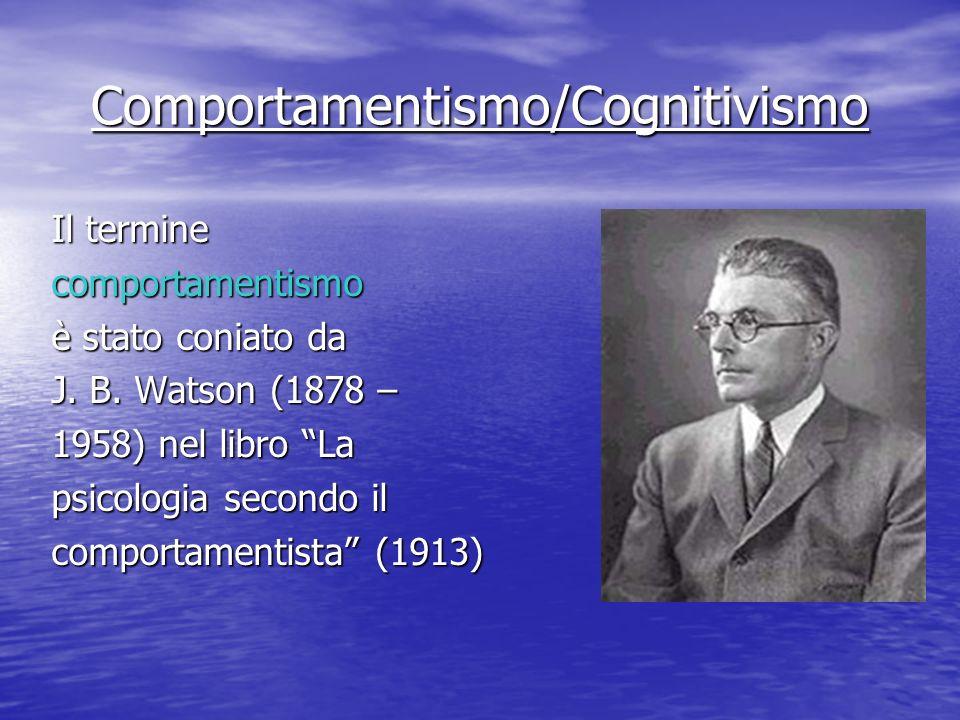 Comportamentismo/Cognitivismo Il termine comportamentismo è stato coniato da J. B. Watson (1878 – 1958) nel libro La psicologia secondo il comportamen