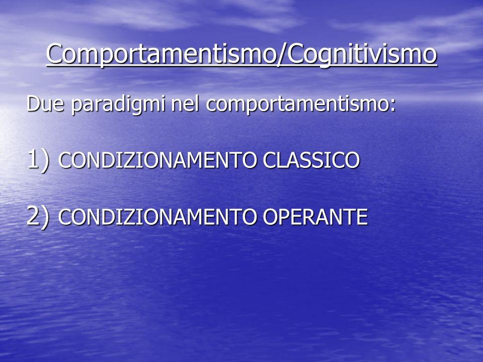 Comportamentismo/Cognitivismo Due paradigmi nel comportamentismo: 1) CONDIZIONAMENTO CLASSICO 2) CONDIZIONAMENTO OPERANTE