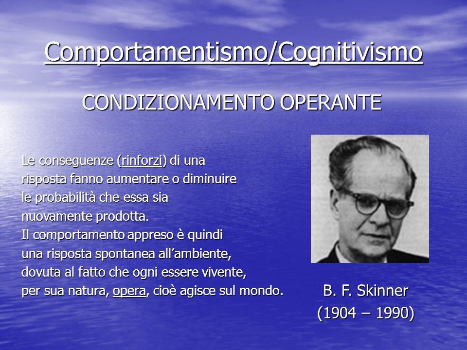 Comportamentismo/Cognitivismo CONDIZIONAMENTO OPERANTE Le conseguenze (rinforzi) di una risposta fanno aumentare o diminuire le probabilità che essa sia nuovamente prodotta.