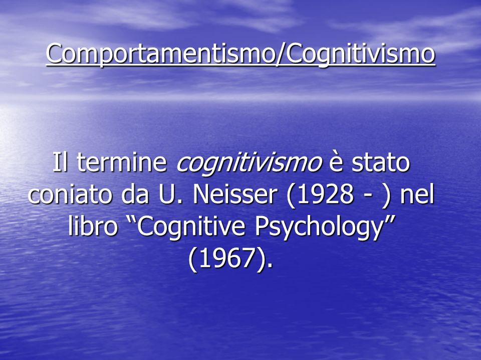 Comportamentismo/Cognitivismo Il termine cognitivismo è stato coniato da U. Neisser (1928 - ) nel libro Cognitive Psychology (1967).