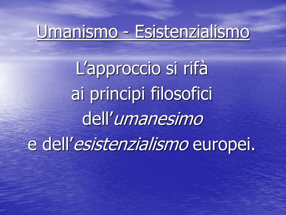 Umanismo - Esistenzialismo Lapproccio si rifà ai principi filosofici dellumanesimo e dellesistenzialismo europei.
