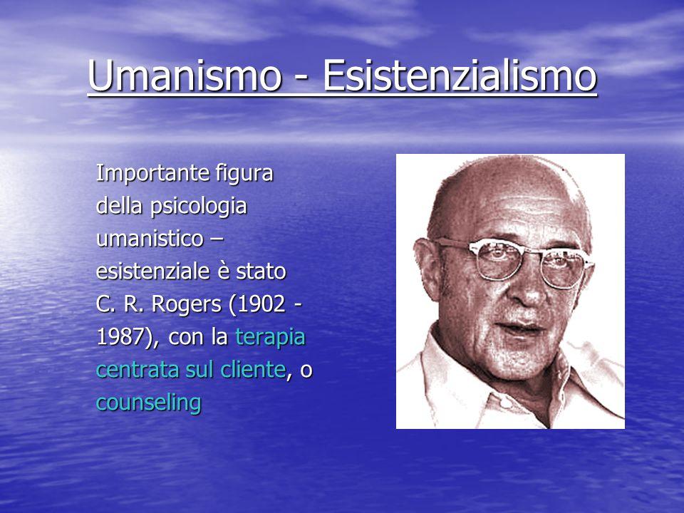 Umanismo - Esistenzialismo Importante figura della psicologia umanistico – esistenziale è stato C. R. Rogers (1902 - 1987), con la terapia centrata su