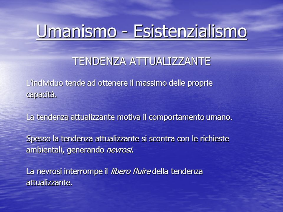 Umanismo - Esistenzialismo TENDENZA ATTUALIZZANTE Lindividuo tende ad ottenere il massimo delle proprie capacità. La tendenza attualizzante motiva il